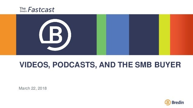 VIDEOS, PODCASTS, AND THE SMB BUYER March 22, 2018