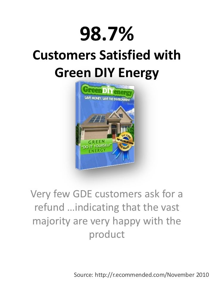 98.7% Customers Satisfied with Green DIY Energy<br />Very few GDE customers ask for a refund …indicating that the vast maj...