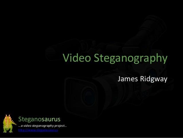 Video SteganographyJames RidgwaySteganosaurus…a video steganography project…http://www.steganosaur.us