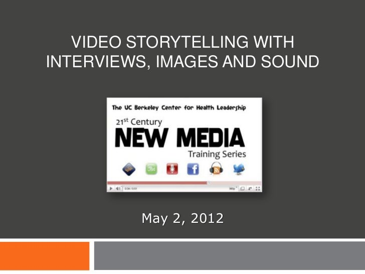 VIDEO STORYTELLING WITHINTERVIEWS, IMAGES AND SOUND         May 2, 2012