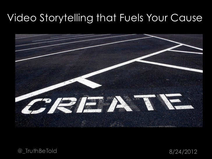 Video Storytelling that Fuels Your Cause  @_TruthBeTold                  8/24/2012