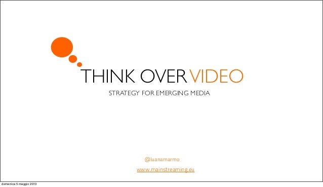 THINK OVERVIDEOSTRATEGY FOR EMERGING MEDIA@luanamarmowww.mainstreaming.eudomenica 5 maggio 2013