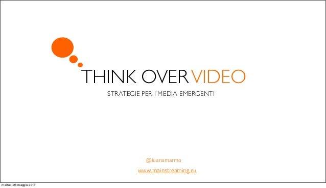 THINK OVERVIDEOSTRATEGIE PER I MEDIA EMERGENTI@luanamarmowww.mainstreaming.eumartedì 28 maggio 2013