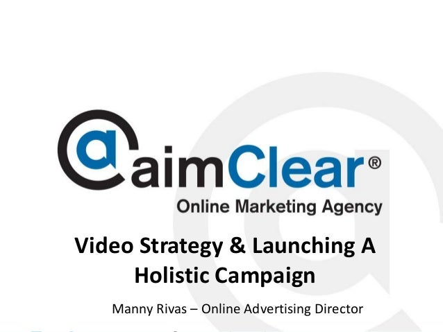 Video Strategy & Launching A Holistic Campaign Manny © aimClear® 2013, an Rivas @mannyrivas – Online Advertising Director ...