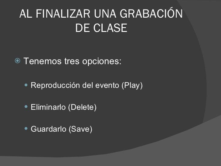 AL FINALIZAR UNA GRABACIÓN DE CLASE <ul><li>Tenemos tres opciones: </li></ul><ul><ul><li>Reproducción del evento (Play) </...