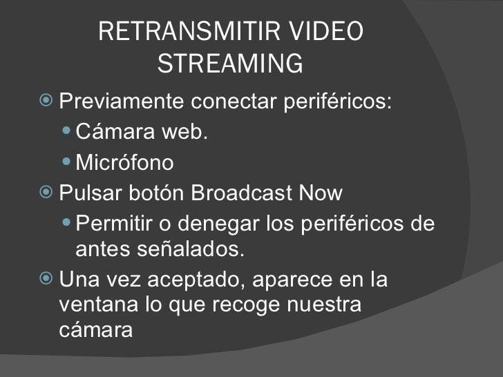 RETRANSMITIR VIDEO STREAMING <ul><li>Previamente conectar periféricos: </li></ul><ul><ul><li>Cámara web. </li></ul></ul><u...