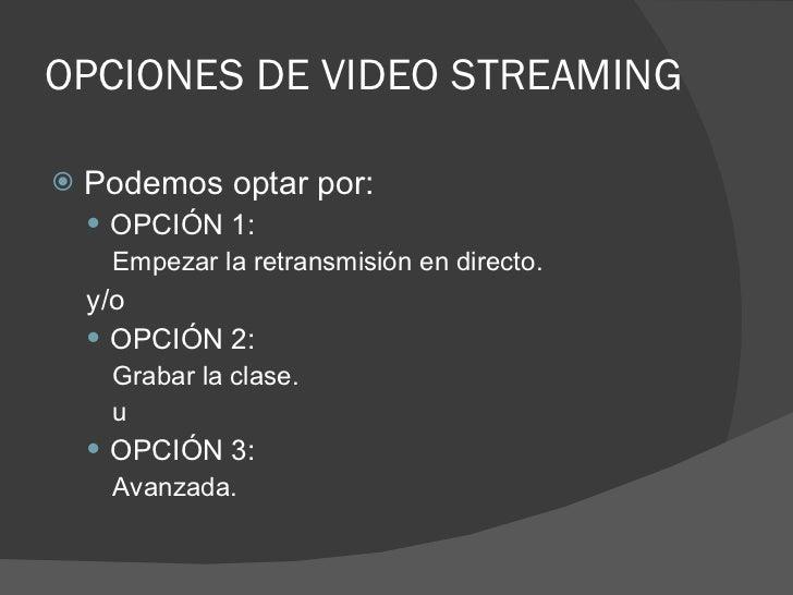 OPCIONES DE VIDEO STREAMING <ul><li>Podemos optar por: </li></ul><ul><ul><li>OPCIÓN 1: </li></ul></ul><ul><ul><ul><li>Empe...