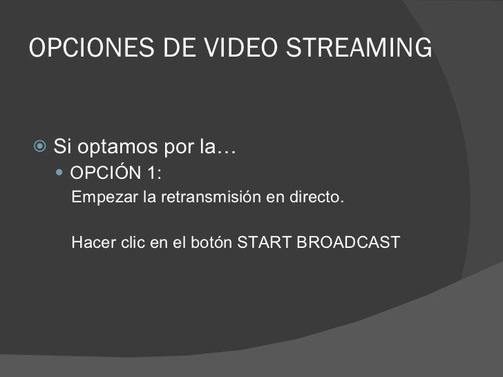 OPCIONES DE VIDEO STREAMING <ul><li>Si optamos por la… </li></ul><ul><ul><li>OPCIÓN 1: </li></ul></ul><ul><ul><ul><li>Empe...
