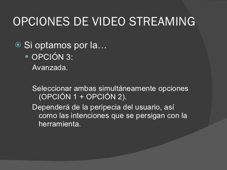 OPCIONES DE VIDEO STREAMING <ul><li>Si optamos por la… </li></ul><ul><ul><li>OPCIÓN 3: </li></ul></ul><ul><ul><ul><li>Avan...
