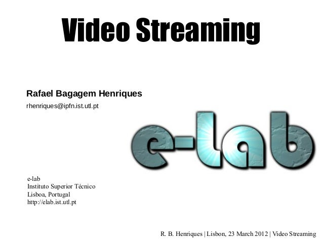 Video Streaming Rafael Bagagem Henriques rhenriques@ipfn.ist.utl.pt  e-lab Instituto Superior Técnico Lisboa, Portugal htt...