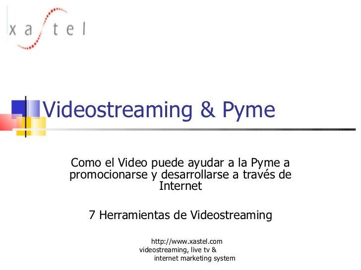 Videostreaming & Pyme Como el Video puede ayudar a la Pyme a promocionarse y desarrollarse a través de Internet 7 Herramie...