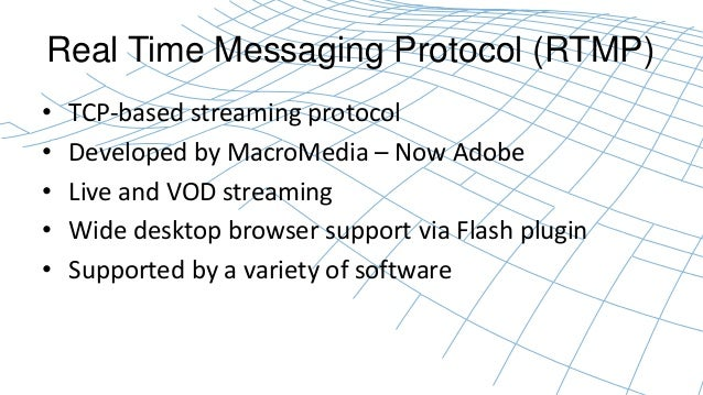 Real Time Messaging Protocol (RTMP)  • TCP-based streaming protocol  • Developed by MacroMedia – Now Adobe  • Live and VOD...