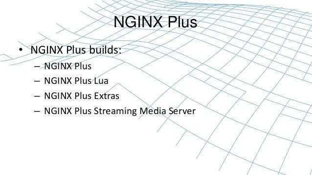 NGINX Plus  • NGINX Plus builds:  – NGINX Plus  – NGINX Plus Lua  – NGINX Plus Extras  – NGINX Plus Streaming Media Server