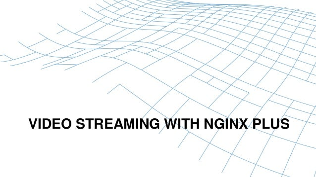 VIDEO STREAMING WITH NGINX PLUS