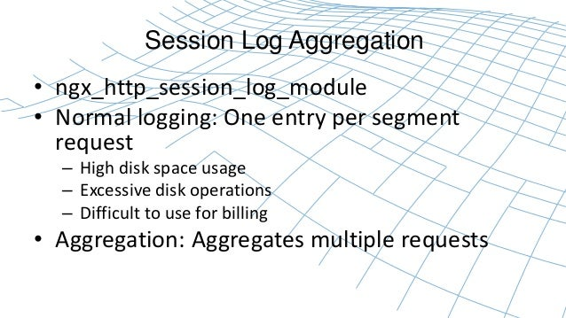 Session Log Aggregation  • ngx_http_session_log_module  • Normal logging: One entry per segment  request  – High disk spac...