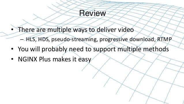 Review  • There are multiple ways to deliver video  – HLS, HDS, pseudo-streaming, progressive download, RTMP  • You will p...
