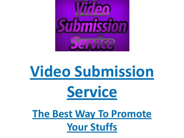 Video Submission     ServiceThe Best Way To Promote       Your Stuffs