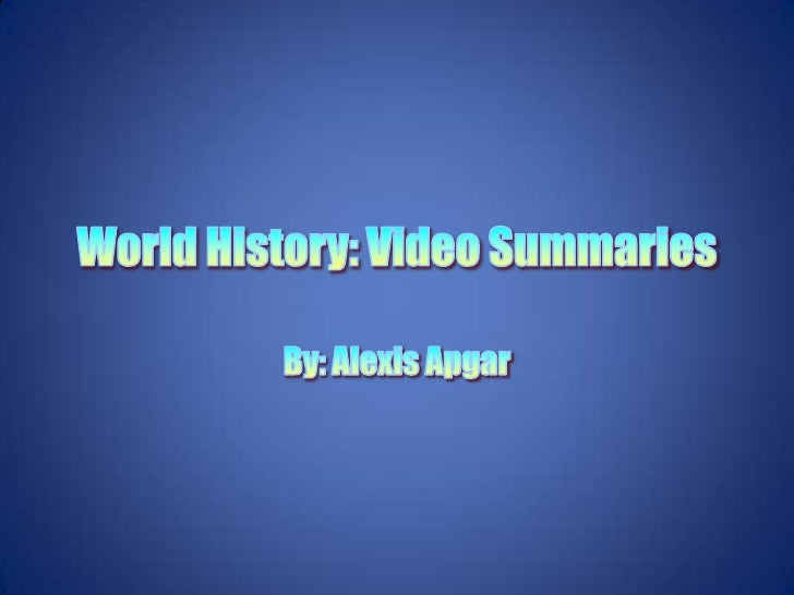 World History: Video Summaries<br />By: Alexis Apgar<br />