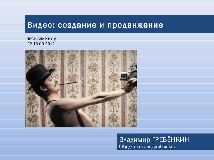 Видео: создание и продвижениеTECHCAMP KYIV12-13.09.2012                   Владимир ГРЕБЁНКИН                   http://abou...