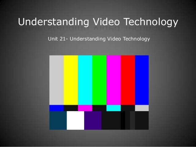 Understanding Video Technology Unit 21- Understanding Video Technology