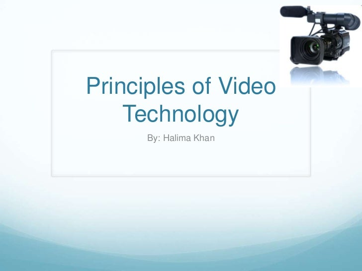 Principles of Video    Technology      By: Halima Khan