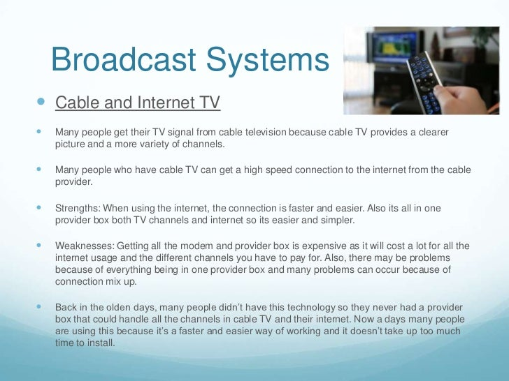 Broadcast Systems Cable and Internet TV   Many people get their TV signal from cable television because cable TV provide...