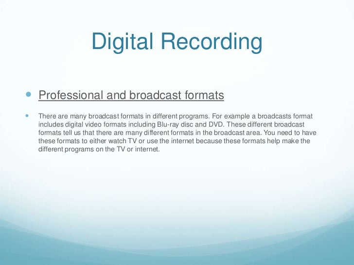 Digital Recording Professional and broadcast formats   There are many broadcast formats in different programs. For examp...