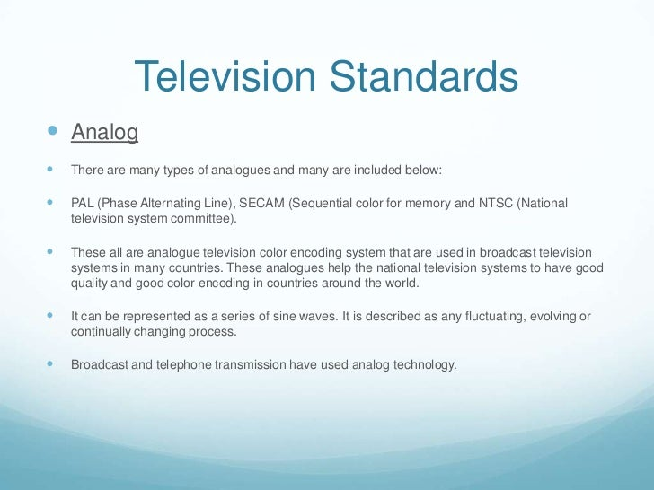 Television Standards Analog   There are many types of analogues and many are included below:   PAL (Phase Alternating L...