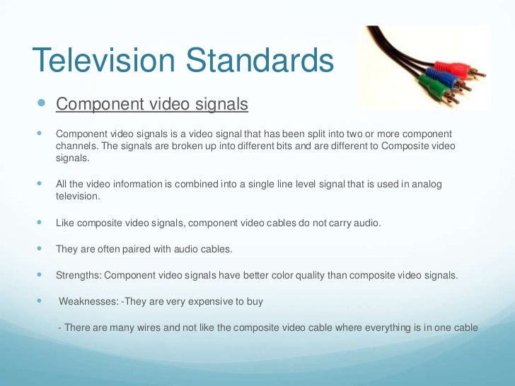 Television Standards Component video signals   Component video signals is a video signal that has been split into two or...
