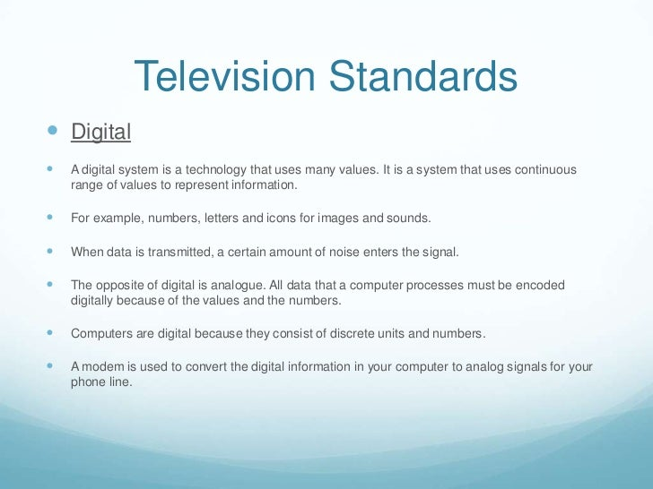 Television Standards Digital   A digital system is a technology that uses many values. It is a system that uses continuo...