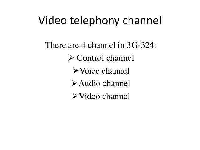 Video telephony channel There are 4 channel in 3G-324:        Control channel        Voice channel        Audio channel...