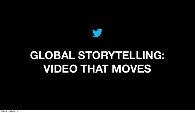 GLOBAL STORYTELLING: VIDEO THAT MOVES Saturday, July 13, 13
