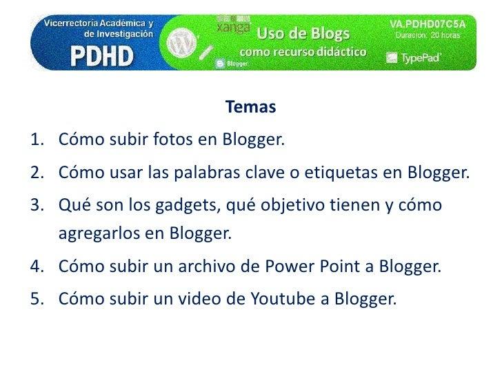 Temas<br />Cómo subir fotos en Blogger.<br />Cómo usar las palabras clave o etiquetas en Blogger.<br />Qué son los gadgets...