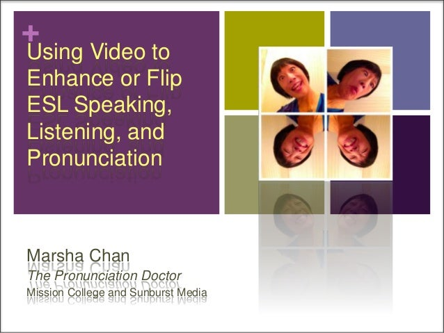 +  Using Video to Enhance or Flip ESL Speaking, Listening, and Pronunciation  Marsha Chan The Pronunciation Doctor Mission...