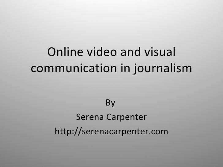 Online video and visual communication in journalism By  Serena Carpenter http://serenacarpenter.com