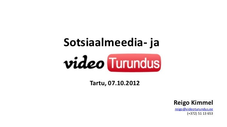 Sotsiaalmeedia- ja    Tartu, 07.10.2012                        Reigo Kimmel                        reigo@videoturundus.ee ...
