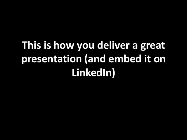 This is how you deliver a greatpresentation (and embed it on           LinkedIn)