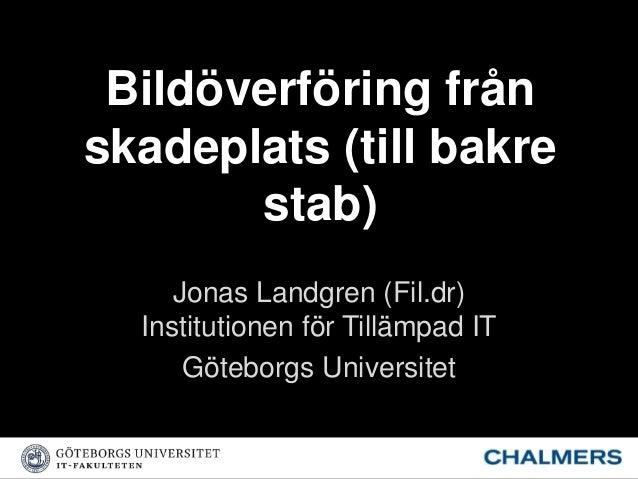 Bildöverföring från skadeplats (till bakre stab) Jonas Landgren (Fil.dr) Institutionen för Tillämpad IT Göteborgs Universi...