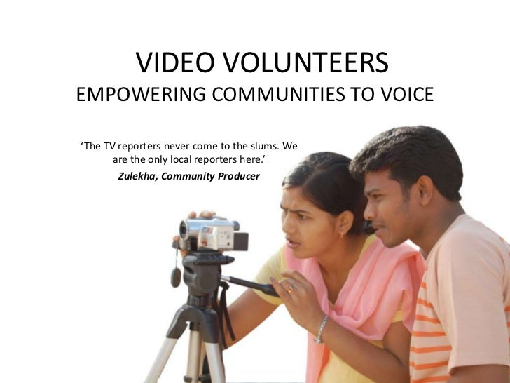 VIDEO VOLUNTEERSEMPOWERING COMMUNITIES TO VOICE<br />'The TV reporters never come to the slums. We are the only local re...