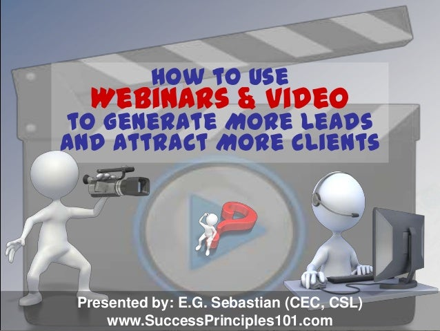 How to Use Webinars & Video to Generate More Leads and Attract More Clients Presented by: E.G. Sebastian (CEC, CSL) www.Su...
