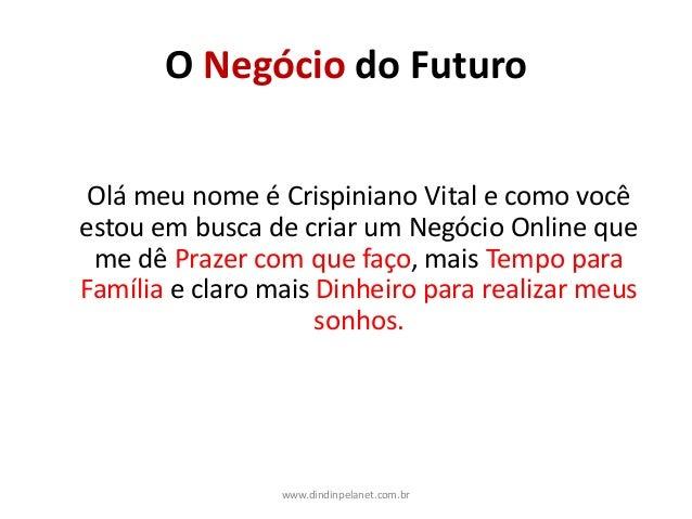 O Negócio do Futuro Olá meu nome é Crispiniano Vital e como você estou em busca de criar um Negócio Online que me dê Praze...