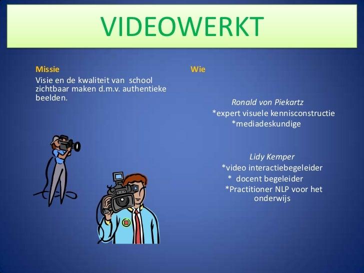 Missie<br />Visie en de kwaliteit van  school zichtbaar maken d.m.v. authentieke beelden.<br />VIDEOWERKT<br />Wie<br /...