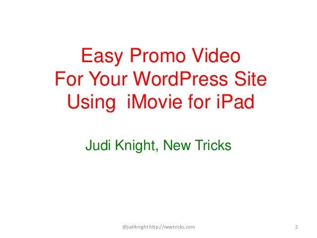 Easy Promo Video For Your WordPress Site Using iMovie for iPad Judi Knight, New Tricks @judiknight http://newtricks.com 2