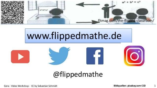 fltmag.com/the-flipped-classroom/ www.flippedmathe.de Gera - Video Workshop - CC by Sebastian Schmidt 1Bildquellen: pixaba...