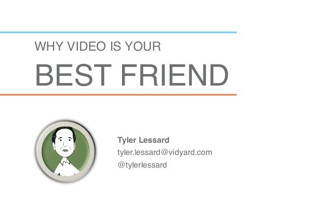 """WHY VIDEO IS YOUR  BEST FRIEND""""             Tyler Lessard! tyler.lessard@vidyard.com"""" @tylerlessard"""""""