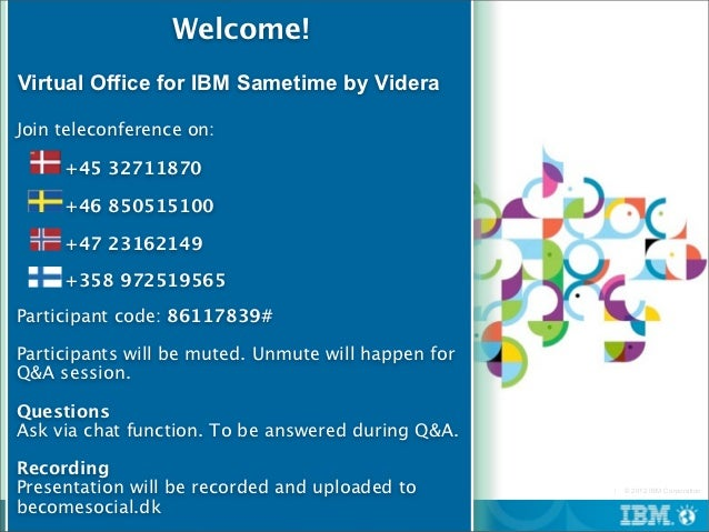 Welcome!Virtual Office for IBM Sametime by VideraJoin teleconference on:     +45 32711870     +46 850515100     +47 231621...
