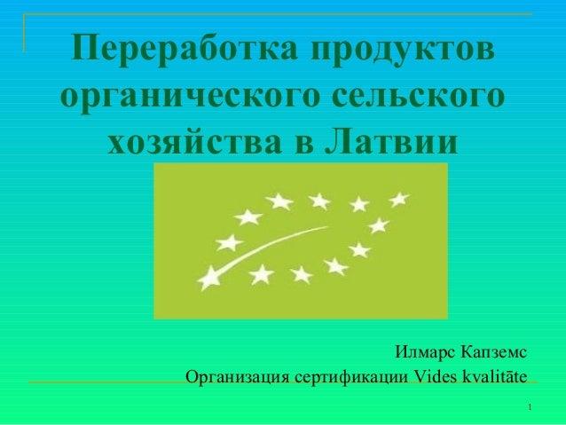 Переработка продуктов органического сельского хозяйства в Латвии  Илмарс Капземс Организация сертификации Vides kvalitāte ...