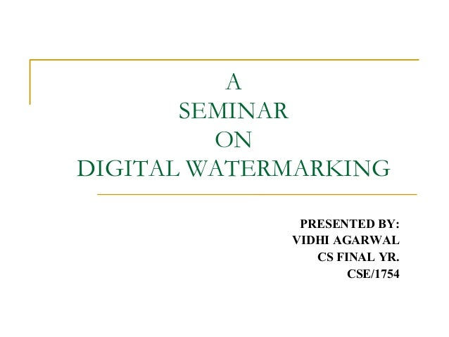 A SEMINAR ON DIGITAL WATERMARKING PRESENTED BY: VIDHI AGARWAL CS FINAL YR. CSE/1754
