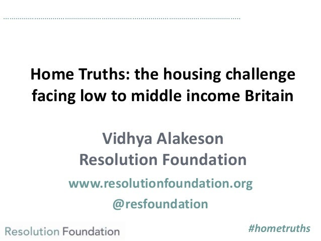 Home Truths: the housing challengefacing low to middle income BritainVidhya AlakesonResolution Foundationwww.resolutionfou...