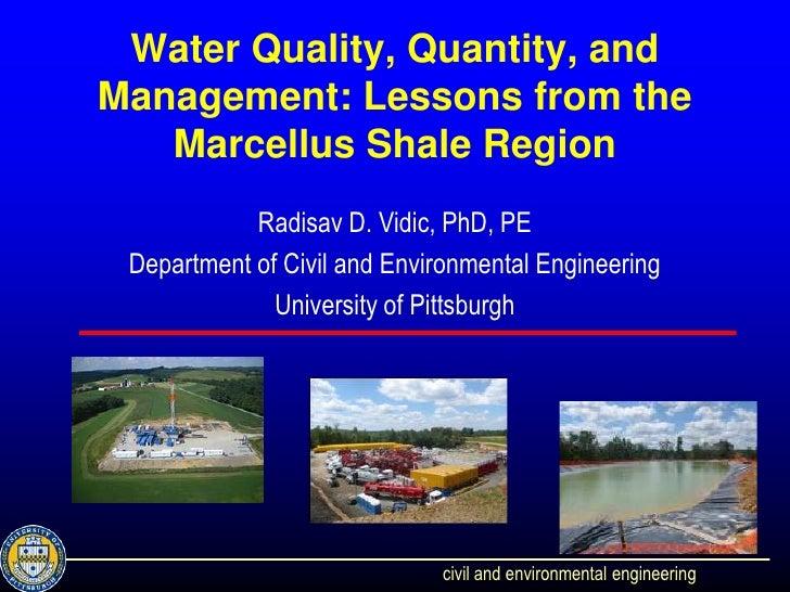 Water Quality, Quantity, andManagement: Lessons from the   Marcellus Shale Region            Radisav D. Vidic, PhD, PE Dep...